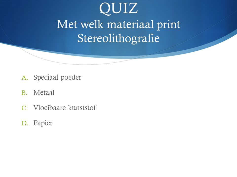 QUIZ Met welk materiaal print Stereolithografie A.