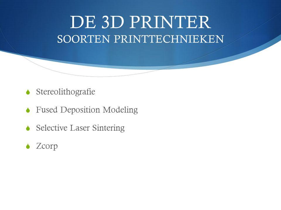 DE 3D PRINTER SOORTEN PRINTTECHNIEKEN  Stereolithografie  Fused Deposition Modeling  Selective Laser Sintering  Zcorp