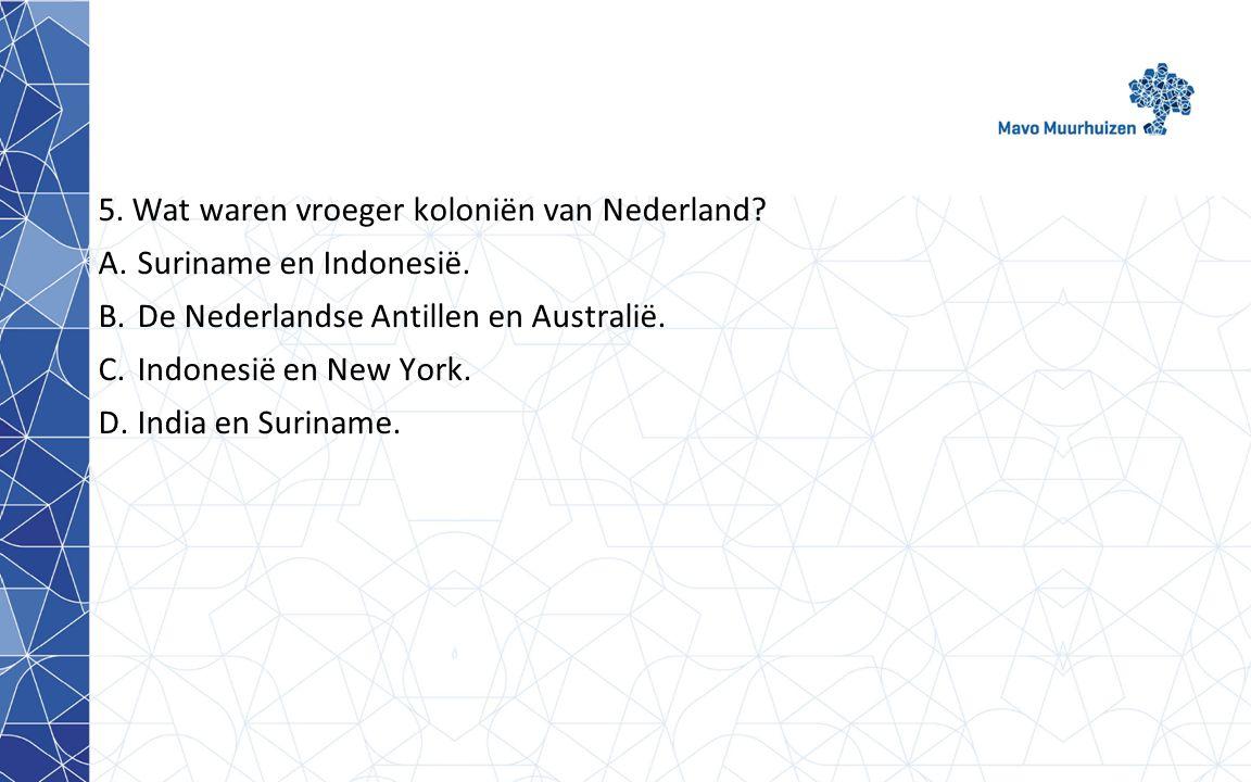 5.Wat waren vroeger koloniën van Nederland. A.Suriname en Indonesië.