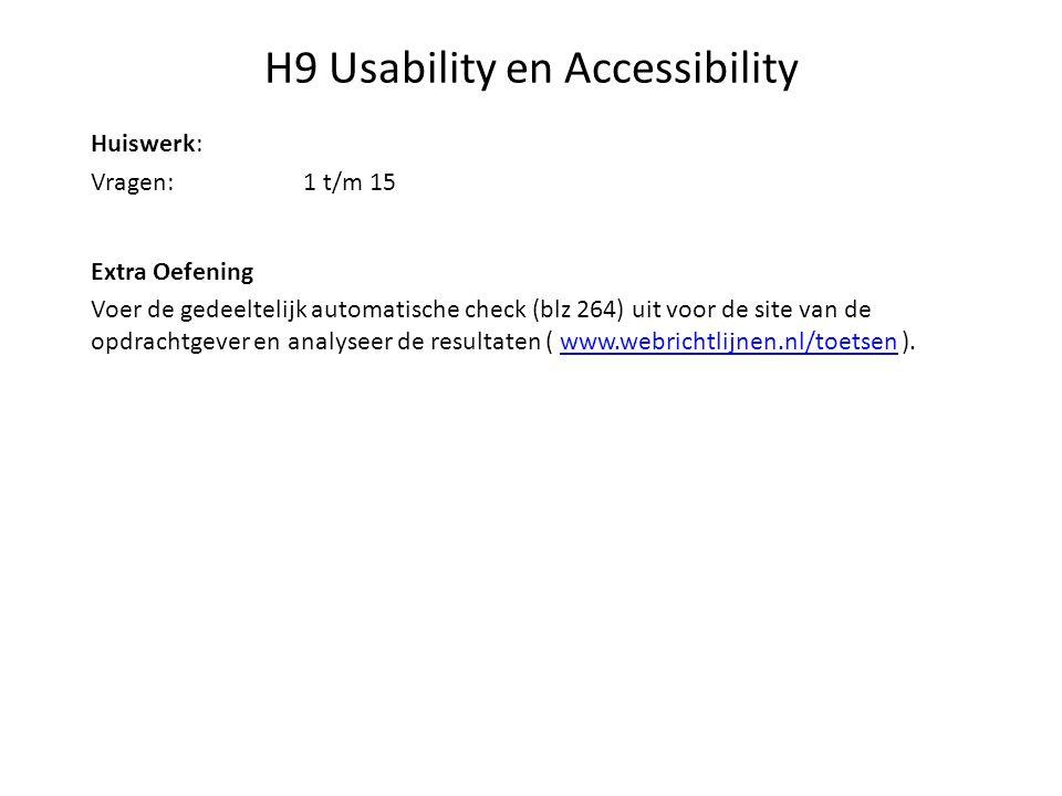H9 Usability en Accessibility Huiswerk: Vragen:1 t/m 15 Extra Oefening Voer de gedeeltelijk automatische check (blz 264) uit voor de site van de opdrachtgever en analyseer de resultaten ( www.webrichtlijnen.nl/toetsen ).www.webrichtlijnen.nl/toetsen