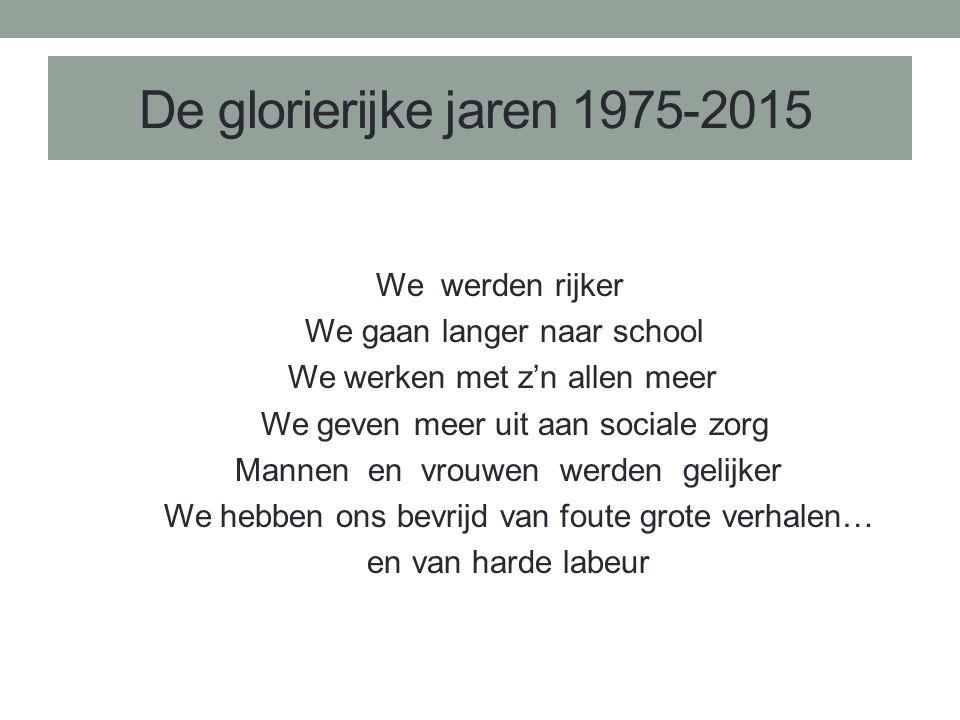 De glorierijke jaren 1975-2015 We werden rijker We gaan langer naar school We werken met z'n allen meer We geven meer uit aan sociale zorg Mannen en vrouwen werden gelijker We hebben ons bevrijd van foute grote verhalen… en van harde labeur