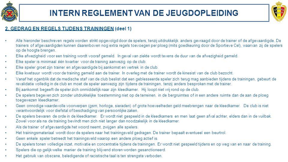 INTERN REGLEMENT VAN DE JEUGDOPLEIDING 2. GEDRAG EN REGELS TIJDENS TRAININGEN (deel 1) Alle hieronder beschreven regels worden strikt opgevolgd door d