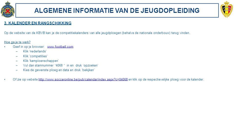 ALGEMENE INFORMATIE VAN DE JEUGDOPLEIDING 3. KALENDER EN RANGSCHIKKING Op de website van de KBVB kan je de competitiekalenders van alle jeugdploegen (
