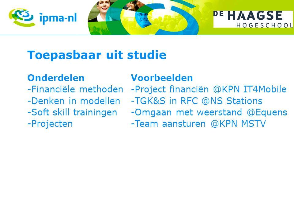 Toepasbaar uit studie Onderdelen -Financiële methoden -Denken in modellen -Soft skill trainingen -Projecten Voorbeelden -Project financiën @KPN IT4Mobile -TGK&S in RFC @NS Stations -Omgaan met weerstand @Equens -Team aansturen @KPN MSTV