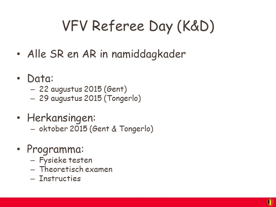 VFV Referee Day (K&D) Alle SR en AR in namiddagkader Data: – 22 augustus 2015 (Gent) – 29 augustus 2015 (Tongerlo) Herkansingen: – oktober 2015 (Gent
