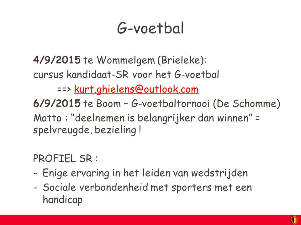 G-voetbal 4/9/2015 te Wommelgem (Brieleke): cursus kandidaat-SR voor het G-voetbal ==> kurt.ghielens@outlook.comkurt.ghielens@outlook.com 6/9/2015 te