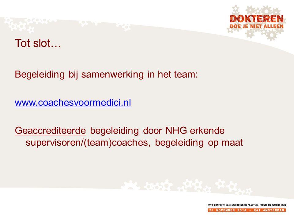 Tot slot… Begeleiding bij samenwerking in het team: www.coachesvoormedici.nl Geaccrediteerde begeleiding door NHG erkende supervisoren/(team)coaches, begeleiding op maat