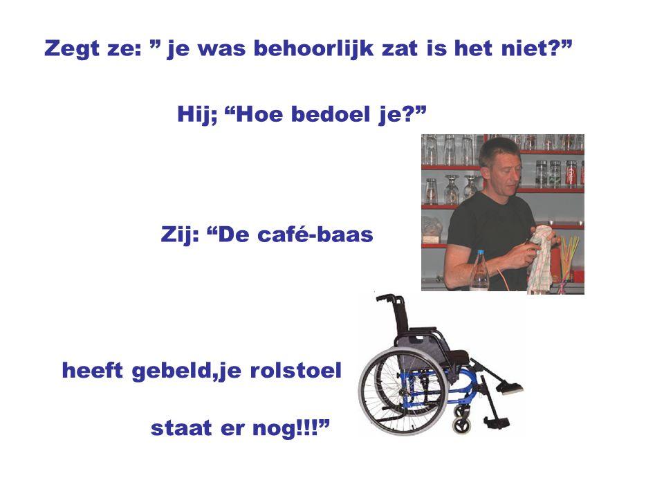 Zegt ze: je was behoorlijk zat is het niet? Hij; Hoe bedoel je? Zij: De café-baas heeft gebeld,je rolstoel staat er nog!!!
