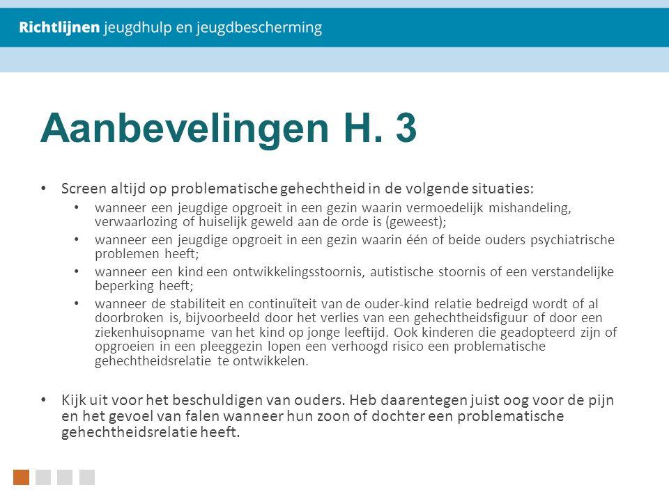Aanbevelingen H. 3 Screen altijd op problematische gehechtheid in de volgende situaties: wanneer een jeugdige opgroeit in een gezin waarin vermoedelij