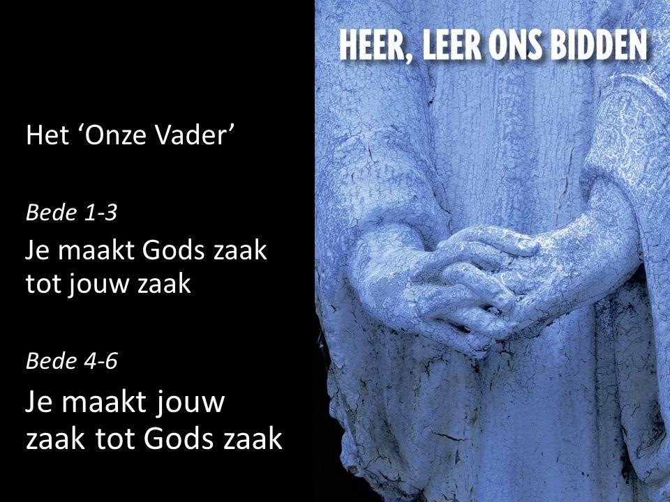 Het 'Onze Vader' Bede 1-3 Je maakt Gods zaak tot jouw zaak Bede 4-6 Je maakt jouw zaak tot Gods zaak