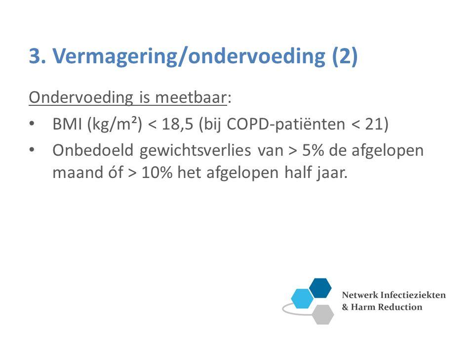 3. Vermagering/ondervoeding (2) Ondervoeding is meetbaar: BMI (kg/m²) < 18,5 (bij COPD-patiënten < 21) Onbedoeld gewichtsverlies van > 5% de afgelopen