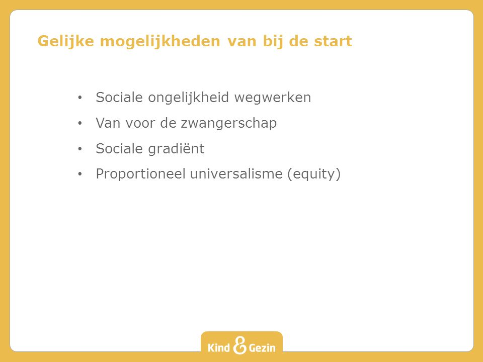 Sociale ongelijkheid wegwerken Van voor de zwangerschap Sociale gradiënt Proportioneel universalisme (equity) Gelijke mogelijkheden van bij de start