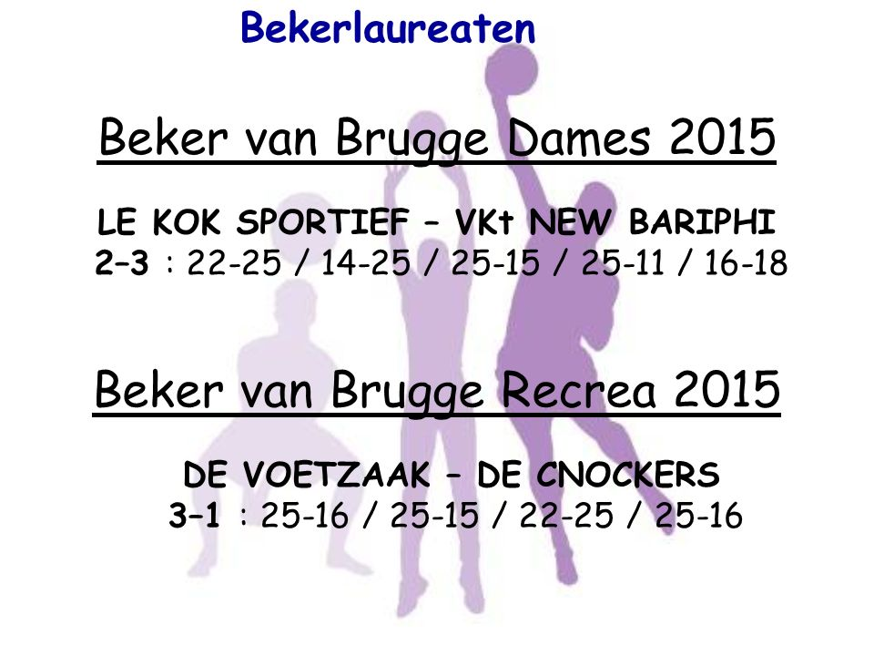 Bekerlaureaten Beker van Brugge Dames 2015 LE KOK SPORTIEF – VKt NEW BARIPHI 2–3 : 22-25 / 14-25 / 25-15 / 25-11 / 16-18 Beker van Brugge Recrea 2015