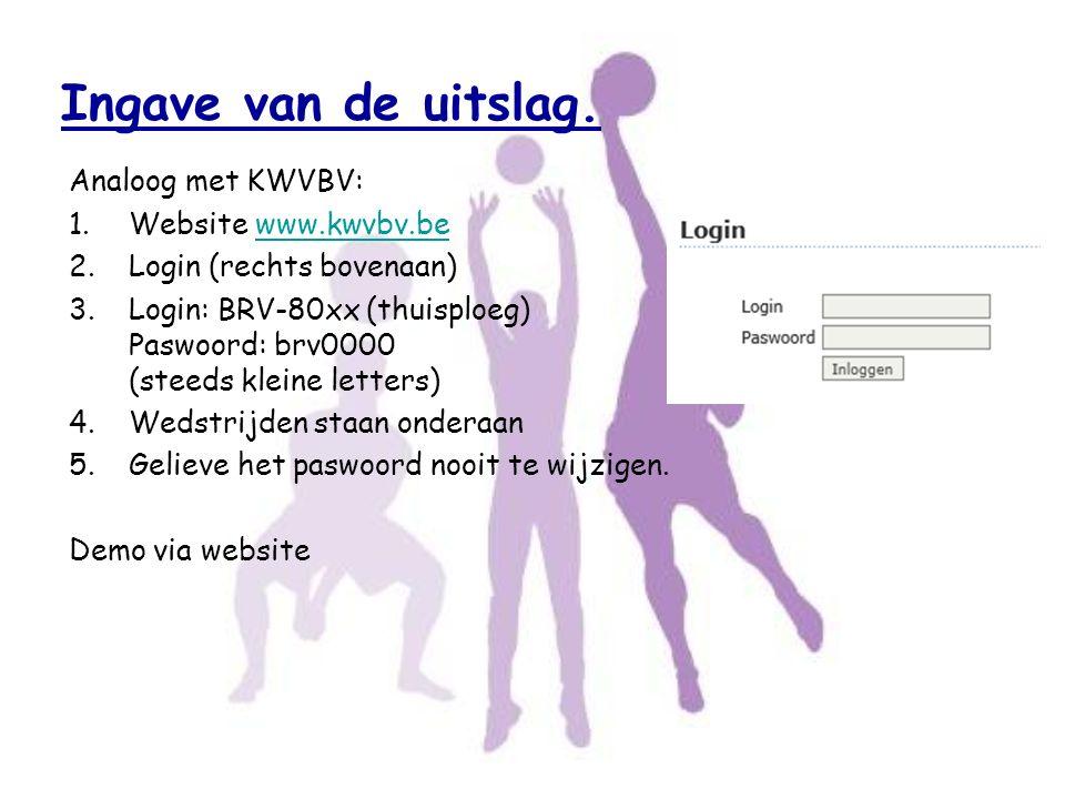 Ingave van de uitslag. Analoog met KWVBV: 1.Website www.kwvbv.bewww.kwvbv.be 2.Login (rechts bovenaan) 3.Login: BRV-80xx (thuisploeg) Paswoord: brv000