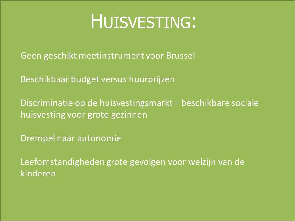 H UISVESTING : Geen geschikt meetinstrument voor Brussel Beschikbaar budget versus huurprijzen Discriminatie op de huisvestingsmarkt – beschikbare sociale huisvesting voor grote gezinnen Drempel naar autonomie Leefomstandigheden grote gevolgen voor welzijn van de kinderen