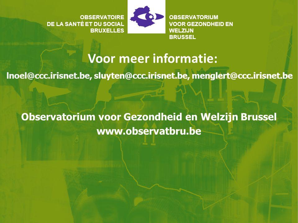Voor meer informatie: OBSERVATOIRE DE LA SANTÉ ET DU SOCIAL BRUXELLES OBSERVATORIUM VOOR GEZONDHEID EN WELZIJN BRUSSEL Observatorium voor Gezondheid en Welzijn Brussel www.observatbru.be lnoel@ccc.irisnet.be, sluyten@ccc.irisnet.be, menglert@ccc.irisnet.be