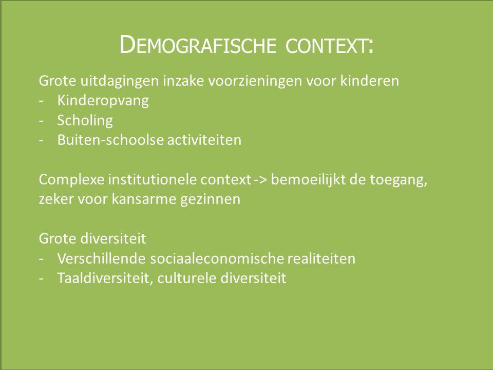 D EMOGRAFISCHE CONTEXT : Grote uitdagingen inzake voorzieningen voor kinderen -Kinderopvang -Scholing -Buiten-schoolse activiteiten Complexe institutionele context -> bemoeilijkt de toegang, zeker voor kansarme gezinnen Grote diversiteit -Verschillende sociaaleconomische realiteiten -Taaldiversiteit, culturele diversiteit