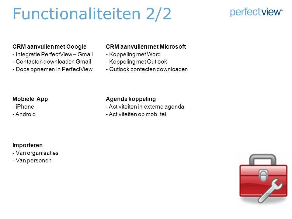 Functionaliteiten 2/2 CRM aanvullen met GoogleCRM aanvullen met Microsoft - Integratie PerfectView – Gmail- Koppeling met Word - Contacten downloaden Gmail- Koppeling met Outlook - Docs opnemen in PerfectView- Outlook contacten downloaden Mobiele AppAgenda koppeling - iPhone- Activiteiten in externe agenda - Android- Activiteiten op mob.