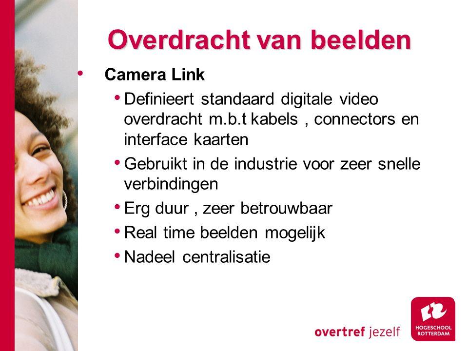 # Overdracht van beelden Camera Link Definieert standaard digitale video overdracht m.b.t kabels, connectors en interface kaarten Gebruikt in de industrie voor zeer snelle verbindingen Erg duur, zeer betrouwbaar Real time beelden mogelijk Nadeel centralisatie