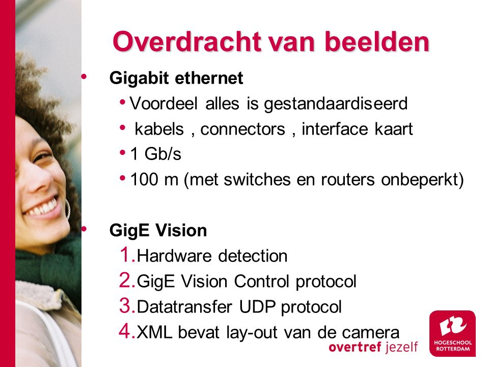 # Overdracht van beelden Gigabit ethernet Voordeel alles is gestandaardiseerd kabels, connectors, interface kaart 1 Gb/s 100 m (met switches en routers onbeperkt) GigE Vision 1.