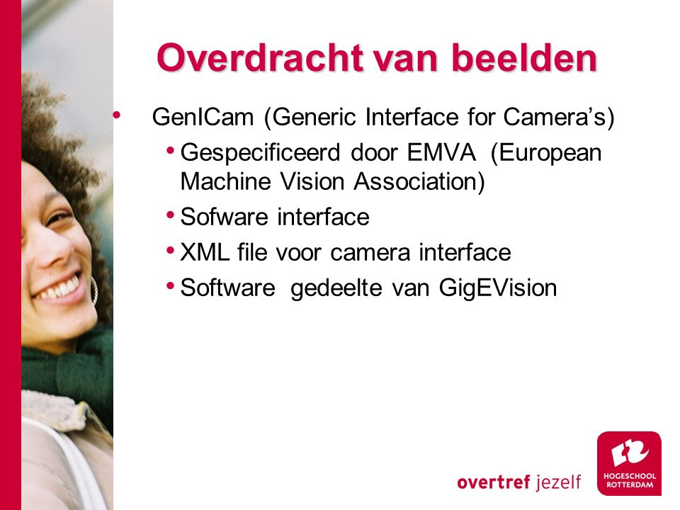 # Overdracht van beelden GenICam (Generic Interface for Camera's) Gespecificeerd door EMVA (European Machine Vision Association) Sofware interface XML file voor camera interface Software gedeelte van GigEVision