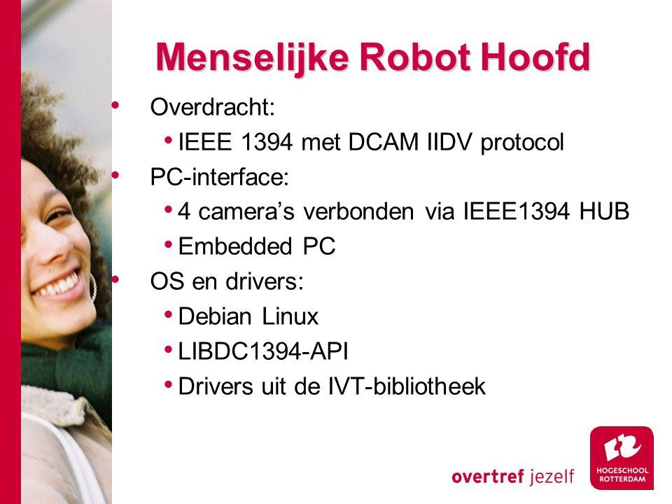 # Menselijke Robot Hoofd Overdracht: IEEE 1394 met DCAM IIDV protocol PC-interface: 4 camera's verbonden via IEEE1394 HUB Embedded PC OS en drivers: Debian Linux LIBDC1394-API Drivers uit de IVT-bibliotheek