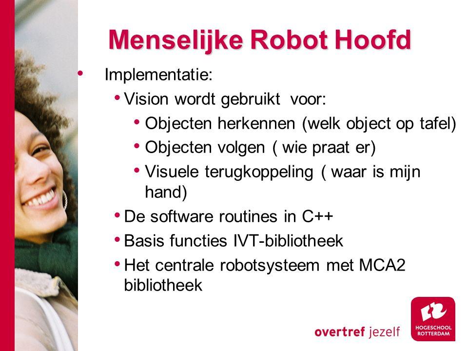 # Menselijke Robot Hoofd Implementatie: Vision wordt gebruikt voor: Objecten herkennen (welk object op tafel) Objecten volgen ( wie praat er) Visuele terugkoppeling ( waar is mijn hand) De software routines in C++ Basis functies IVT-bibliotheek Het centrale robotsysteem met MCA2 bibliotheek