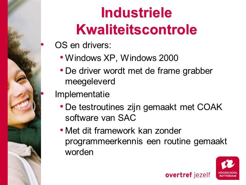 # Industriele Kwaliteitscontrole OS en drivers: Windows XP, Windows 2000 De driver wordt met de frame grabber meegeleverd Implementatie De testroutines zijn gemaakt met COAK software van SAC Met dit framework kan zonder programmeerkennis een routine gemaakt worden