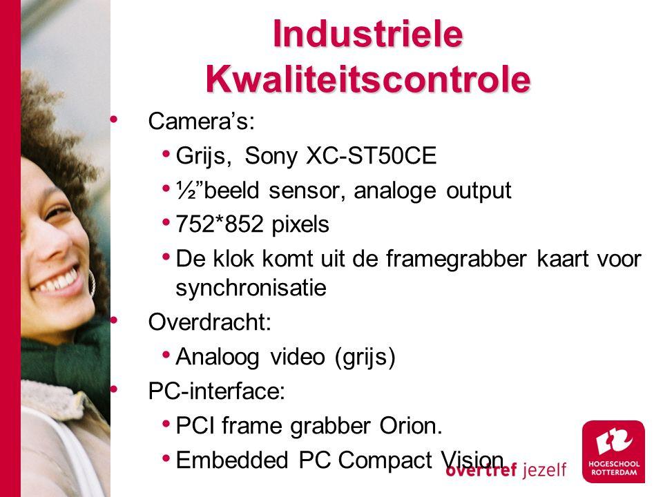 # Industriele Kwaliteitscontrole Camera's: Grijs, Sony XC-ST50CE ½ beeld sensor, analoge output 752*852 pixels De klok komt uit de framegrabber kaart voor synchronisatie Overdracht: Analoog video (grijs) PC-interface: PCI frame grabber Orion.