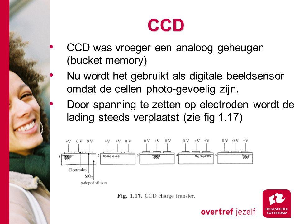 # CCD CCD was vroeger een analoog geheugen (bucket memory) Nu wordt het gebruikt als digitale beeldsensor omdat de cellen photo-gevoelig zijn.
