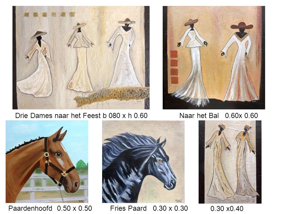 Drie Dames naar het Feest b 080 x h 0.60 Naar het Bal 0.60x 0.60 Paardenhoofd 0.50 x 0.50 Fries Paard 0.30 x 0.30 0.30 x0.40