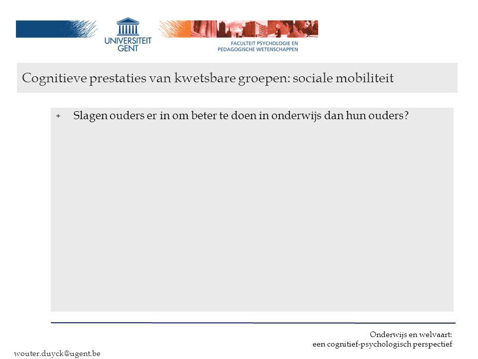 Onderwijs en welvaart: een cognitief-psychologisch perspectief wouter.duyck@ugent.be Cognitieve prestaties van kwetsbare groepen: sociale mobiliteit +