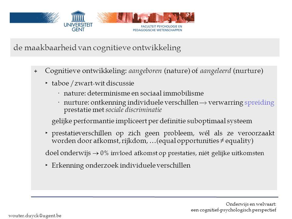 Onderwijs en welvaart: een cognitief-psychologisch perspectief wouter.duyck@ugent.be de maakbaarheid van cognitieve ontwikkeling + Cognitieve ontwikke