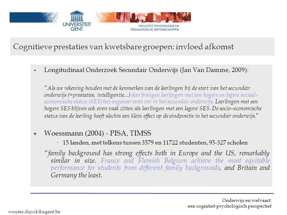 Onderwijs en welvaart: een cognitief-psychologisch perspectief wouter.duyck@ugent.be conclusies + Vlaams onderwijs presteert (zeer) goed, maar gaat achteruit, vooral aan de top (PISA) ‣ Belangen kwetsbare en minder kwetsbare kinderen niet tegengesteld + Sociaal kwetsbare kinderen & migranten halen in Vlaanderen goede schoolprestaties (tov OESO) (PISA) + Belang (thuistaal): helft kloof allochtonen – authochtonen .