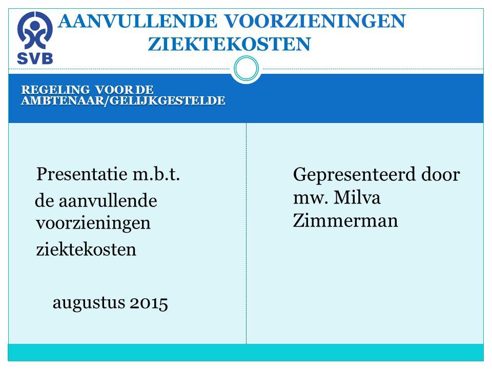 REGELING VOOR DE AMBTENAAR/GELIJKGESTELDE Presentatie m.b.t. de aanvullende voorzieningen ziektekosten augustus 2015 Gepresenteerd door mw. Milva Zimm