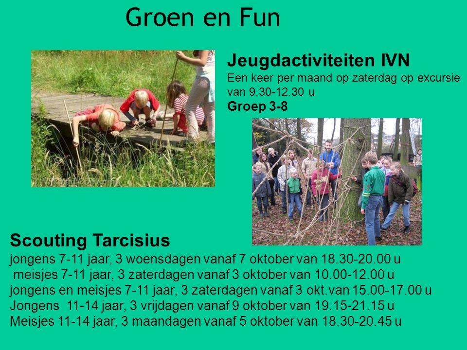 Groen en Fun Scouting Tarcisius jongens 7-11 jaar, 3 woensdagen vanaf 7 oktober van 18.30-20.00 u meisjes 7-11 jaar, 3 zaterdagen vanaf 3 oktober van 10.00-12.00 u jongens en meisjes 7-11 jaar, 3 zaterdagen vanaf 3 okt.van 15.00-17.00 u Jongens 11-14 jaar, 3 vrijdagen vanaf 9 oktober van 19.15-21.15 u Meisjes 11-14 jaar, 3 maandagen vanaf 5 oktober van 18.30-20.45 u Jeugdactiviteiten IVN Een keer per maand op zaterdag op excursie van 9.30-12.30 u Groep 3-8