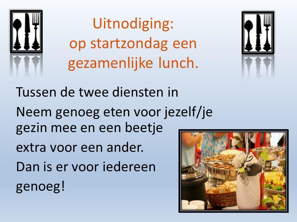 Uitnodiging: op startzondag een gezamenlijke lunch. Tussen de twee diensten in Neem genoeg eten voor jezelf/je gezin mee en een beetje extra voor een
