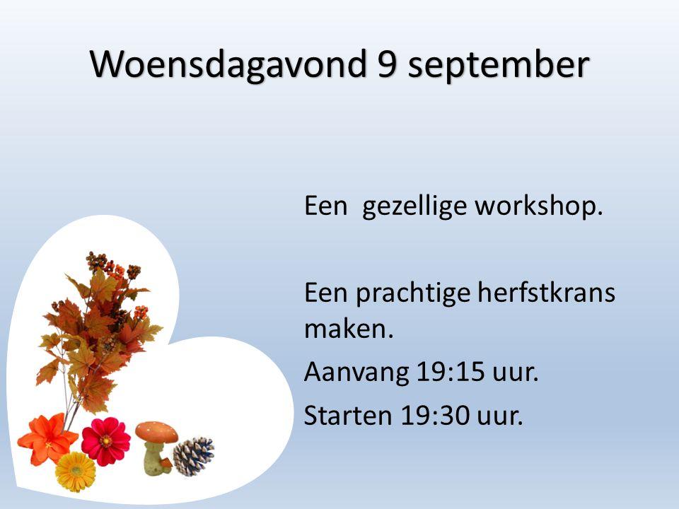Woensdagavond 9 september Een gezellige workshop. Een prachtige herfstkrans maken. Aanvang 19:15 uur. Starten 19:30 uur.