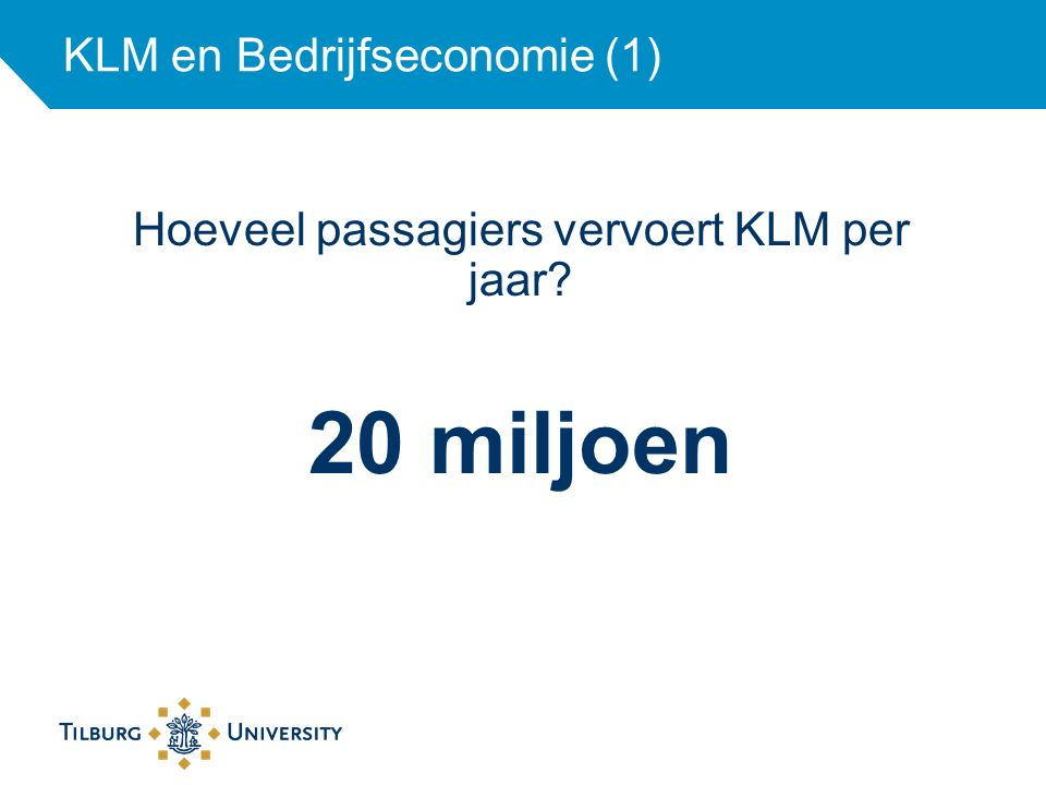 KLM en Bedrijfseconomie (1) Hoeveel passagiers vervoert KLM per jaar? 20 miljoen