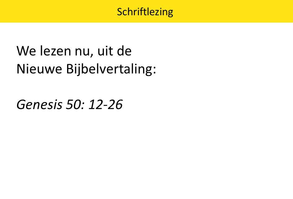 We lezen nu, uit de Nieuwe Bijbelvertaling: Genesis 50: 12-26 Schriftlezing