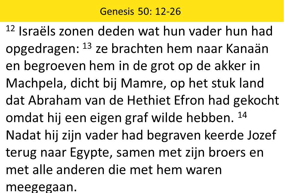 12 Israëls zonen deden wat hun vader hun had opgedragen: 13 ze brachten hem naar Kanaän en begroeven hem in de grot op de akker in Machpela, dicht bij Mamre, op het stuk land dat Abraham van de Hethiet Efron had gekocht omdat hij een eigen graf wilde hebben.