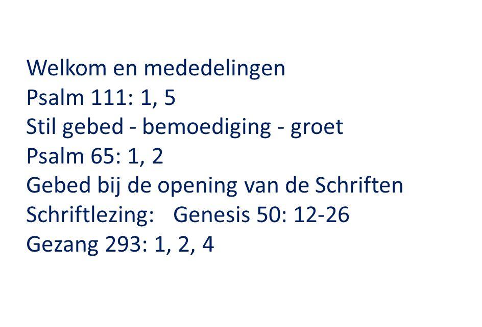 Welkom en mededelingen Psalm 111: 1, 5 Stil gebed - bemoediging - groet Psalm 65: 1, 2 Gebed bij de opening van de Schriften Schriftlezing: Genesis 50: 12-26 Gezang 293: 1, 2, 4