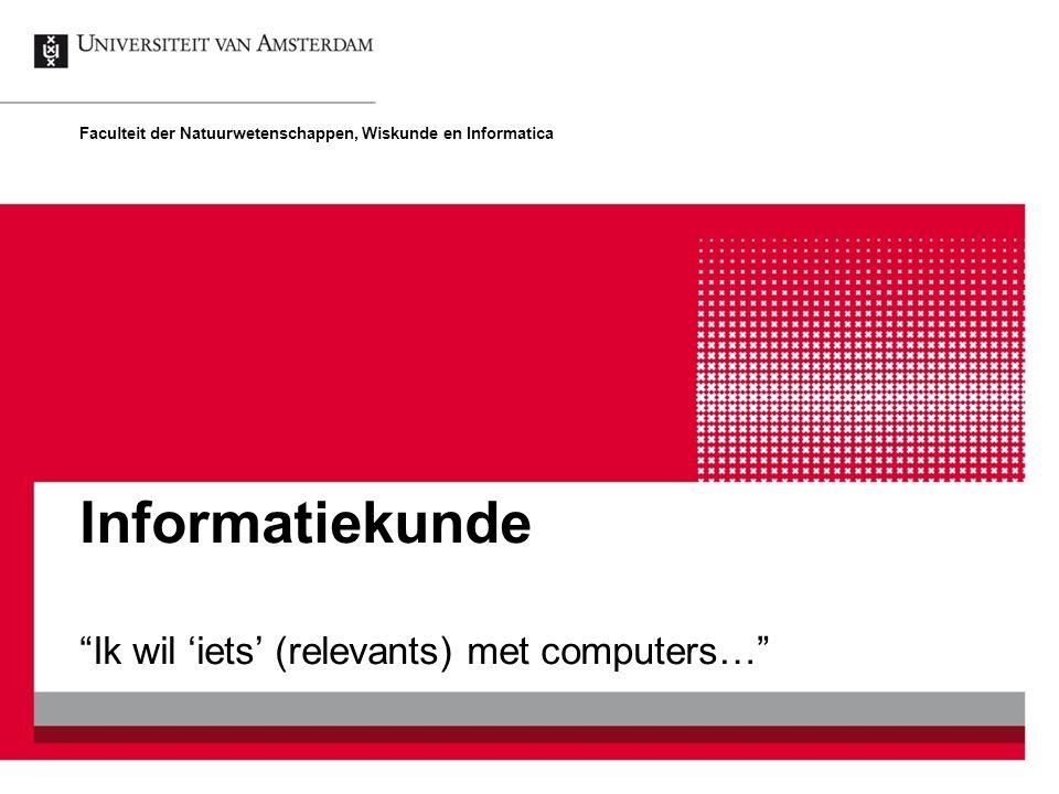 """Informatiekunde """"Ik wil 'iets' (relevants) met computers…"""" Faculteit der Natuurwetenschappen, Wiskunde en Informatica"""