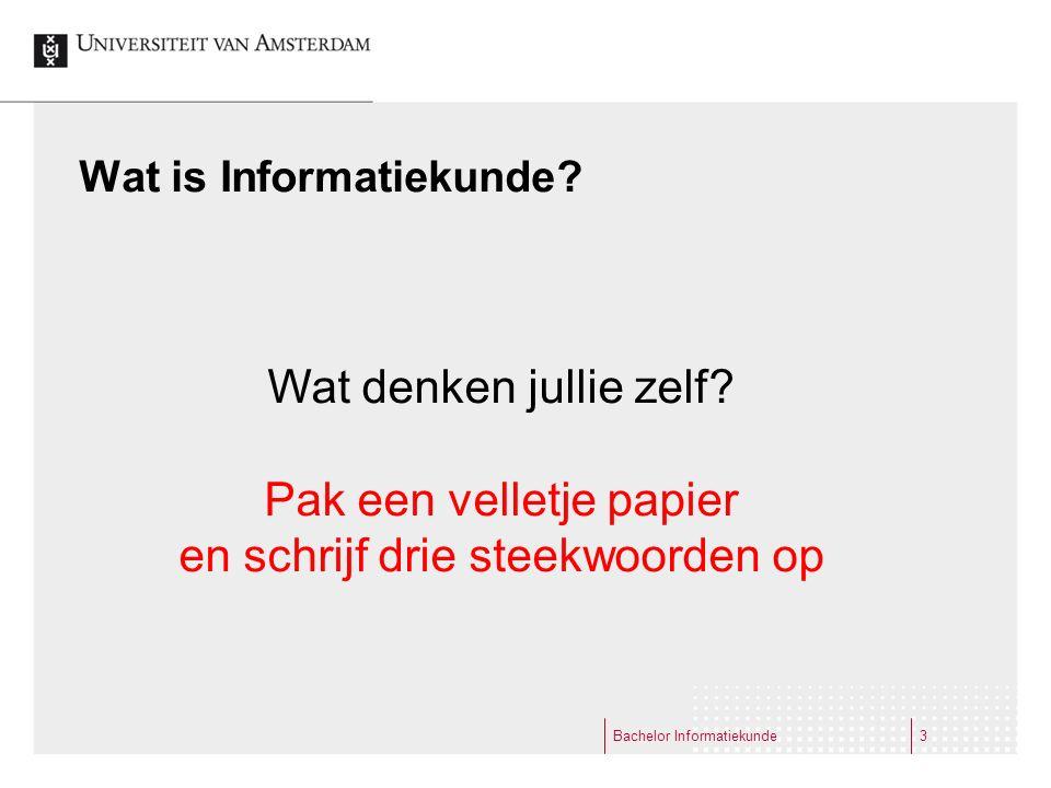 Wat is Informatiekunde? Bachelor Informatiekunde3 Wat denken jullie zelf? Pak een velletje papier en schrijf drie steekwoorden op