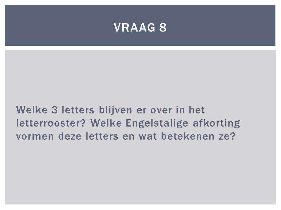 Welke 3 letters blijven er over in het letterrooster? Welke Engelstalige afkorting vormen deze letters en wat betekenen ze? VRAAG 8