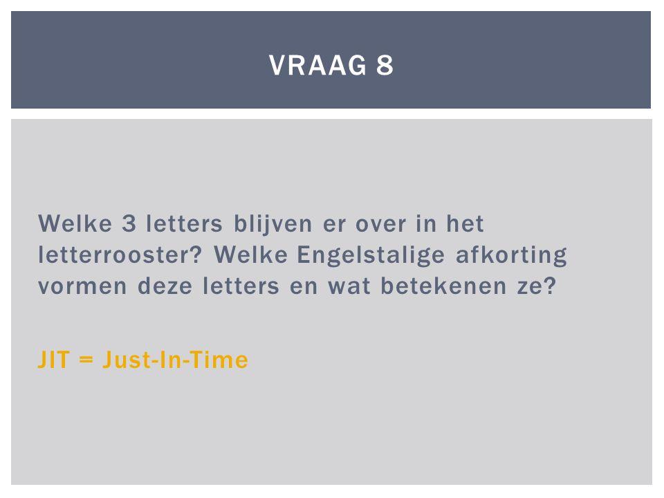 Welke 3 letters blijven er over in het letterrooster? Welke Engelstalige afkorting vormen deze letters en wat betekenen ze? JIT = Just-In-Time VRAAG 8