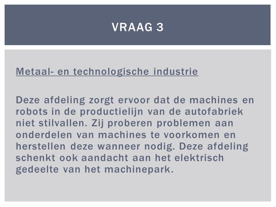 Metaal- en technologische industrie Deze afdeling zorgt ervoor dat de machines en robots in de productielijn van de autofabriek niet stilvallen. Zij p