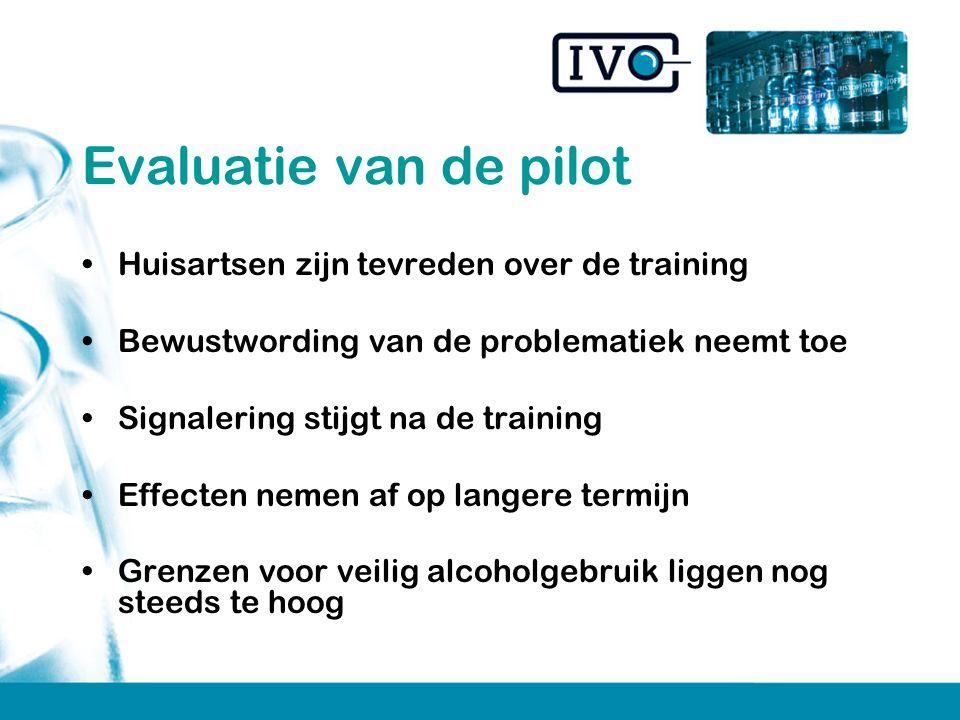 Evaluatie van de pilot Huisartsen zijn tevreden over de training Bewustwording van de problematiek neemt toe Signalering stijgt na de training Effecten nemen af op langere termijn Grenzen voor veilig alcoholgebruik liggen nog steeds te hoog