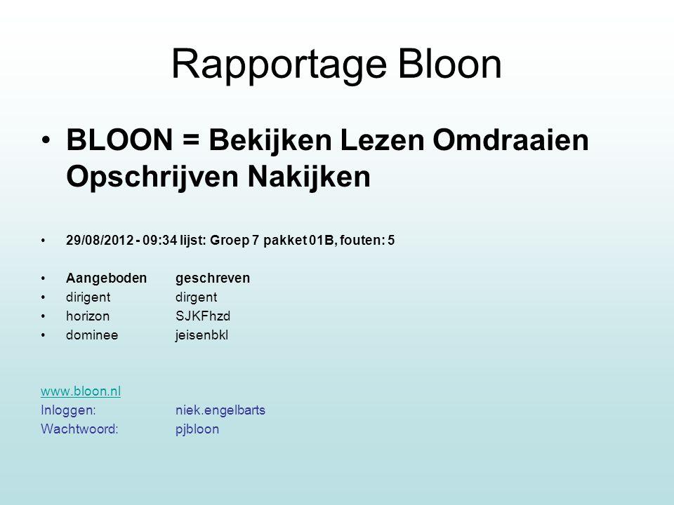 Rapportage Bloon BLOON = Bekijken Lezen Omdraaien Opschrijven Nakijken 29/08/2012 - 09:34 lijst: Groep 7 pakket 01B, fouten: 5 Aangeboden geschreven dirigentdirgent horizonSJKFhzd domineejeisenbkl www.bloon.nl Inloggen:niek.engelbarts Wachtwoord:pjbloon