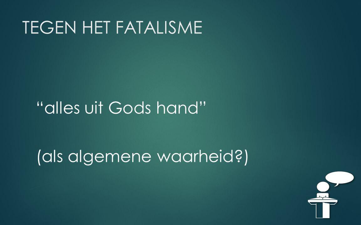"""TEGEN HET FATALISME """"alles uit Gods hand"""" (als algemene waarheid?)"""